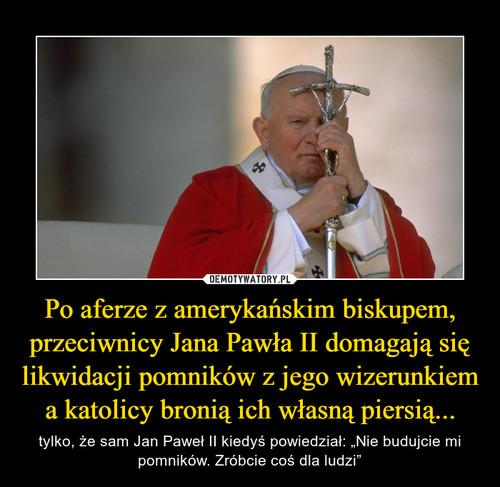 Po aferze z amerykańskim biskupem, przeciwnicy Jana Pawła II domagają się likwidacji pomników z jego wizerunkiem a katolicy bronią ich własną piersią...