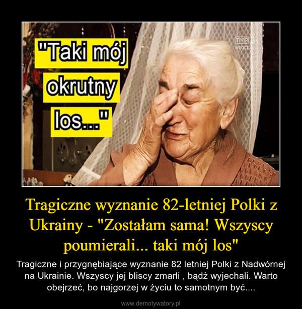 """Tragiczne wyznanie 82-letniej Polki z Ukrainy - """"Zostałam sama! Wszyscy poumierali... taki mój los"""" – Tragiczne i przygnębiające wyznanie 82 letniej Polki z Nadwórnej na Ukrainie. Wszyscy jej bliscy zmarli , bądż wyjechali. Warto obejrzeć, bo najgorzej w życiu to samotnym być...."""