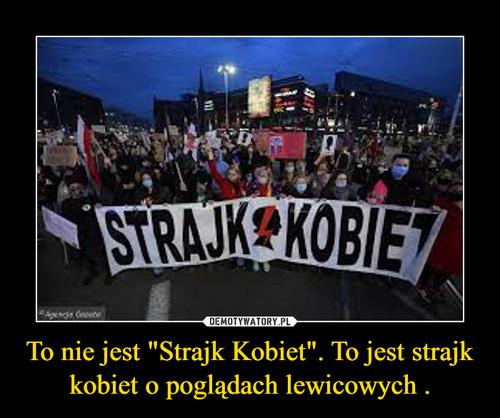 """To nie jest """"Strajk Kobiet"""". To jest strajk kobiet o poglądach lewicowych ."""