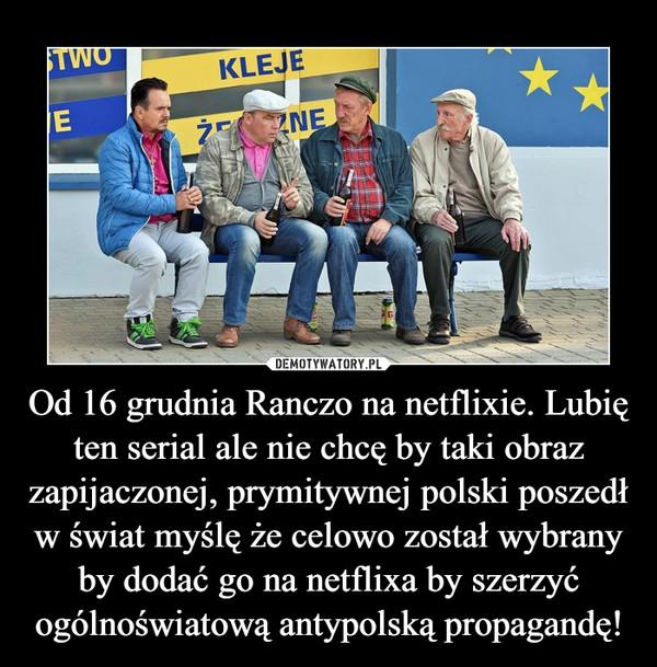 Od 16 grudnia Ranczo na netflixie. Lubię ten serial ale nie chcę by taki obraz zapijaczonej, prymitywnej polski poszedł w świat myślę że celowo został wybrany by dodać go na netflixa by szerzyć ogólnoświatową antypolską propagandę! –