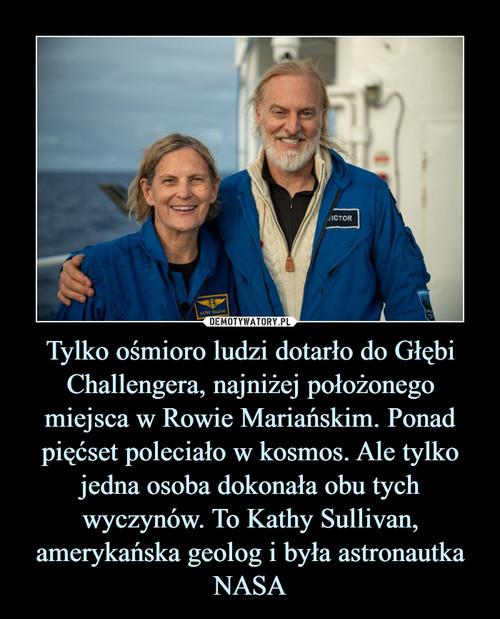 Tylko ośmioro ludzi dotarło do Głębi Challengera, najniżej położonego miejsca w Rowie Mariańskim. Ponad pięćset poleciało w kosmos. Ale tylko jedna osoba dokonała obu tych wyczynów. To Kathy Sullivan, amerykańska geolog i była astronautka NASA