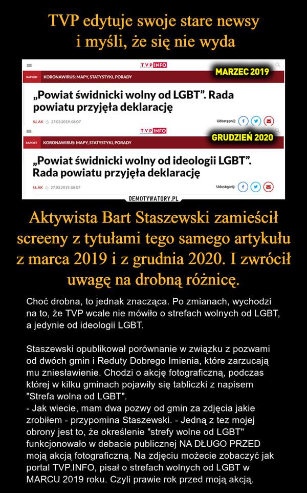 """Aktywista Bart Staszewski zamieścił screeny z tytułami tego samego artykułu z marca 2019 i z grudnia 2020. I zwrócił uwagę na drobną różnicę. – Choć drobna, to jednak znacząca. Po zmianach, wychodzi na to, że TVP wcale nie mówiło o strefach wolnych od LGBT, a jedynie od ideologii LGBT. Staszewski opublikował porównanie w związku z pozwami od dwóch gmin i Reduty Dobrego Imienia, które zarzucają mu zniesławienie. Chodzi o akcję fotograficzną, podczas której w kilku gminach pojawiły się tabliczki z napisem """"Strefa wolna od LGBT"""".- Jak wiecie, mam dwa pozwy od gmin za zdjęcia jakie zrobiłem - przypomina Staszewski. - Jedną z tez mojej obrony jest to, że określenie """"strefy wolne od LGBT"""" funkcjonowało w debacie publicznej NA DŁUGO PRZED moją akcją fotograficzną. Na zdjęciu możecie zobaczyć jak portal TVP.INFO, pisał o strefach wolnych od LGBT w MARCU 2019 roku. Czyli prawie rok przed moją akcją."""