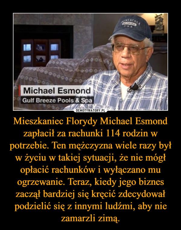 Mieszkaniec Florydy Michael Esmond zapłacił za rachunki 114 rodzin w potrzebie. Ten mężczyzna wiele razy był w życiu w takiej sytuacji, że nie mógł opłacić rachunków i wyłączano mu ogrzewanie. Teraz, kiedy jego biznes zaczął bardziej się kręcić zdecydował podzielić się z innymi ludźmi, aby nie zamarzli zimą. –
