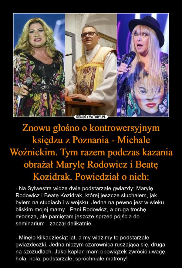 Znowu głośno o kontrowersyjnym księdzu z Poznania - Michale Woźnickim. Tym razem podczas kazania obrażał Marylę Rodowicz i Beatę Kozidrak. Powiedział o nich: – - Na Sylwestra widzę dwie podstarzałe gwiazdy: Marylę Rodowicz i Beatę Kozidrak, której jeszcze słuchałem, jak byłem na studiach i w wojsku. Jedna na pewno jest w wieku bliskim mojej mamy - Pani Rodowicz, a druga trochę młodsza, ale pamiętam jeszcze sprzed pójścia do seminarium - zaczął delikatnie.- Minęło kilkadziesiąt lat, a my widzimy te podstarzałe gwiazdeczki. Jedna niczym czarownica ruszająca się, druga na szczudłach. Jako kapłan mam obowiązek zwrócić uwagę: hola, hola, podstarzałe, spróchniałe matrony!