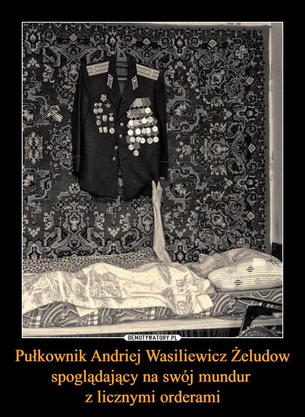Pułkownik Andriej Wasiliewicz Żeludow spoglądający na swój mundur z licznymi orderami –