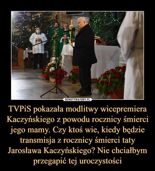 TVPiS pokazała modlitwy wicepremiera Kaczyńskiego z powodu rocznicy śmierci jego mamy. Czy ktoś wie, kiedy będzie transmisja z rocznicy śmierci taty Jarosława Kaczyńskiego? Nie chciałbym przegapić tej uroczystości