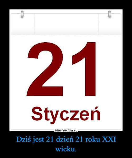 Dziś jest 21 dzień 21 roku XXI wieku.