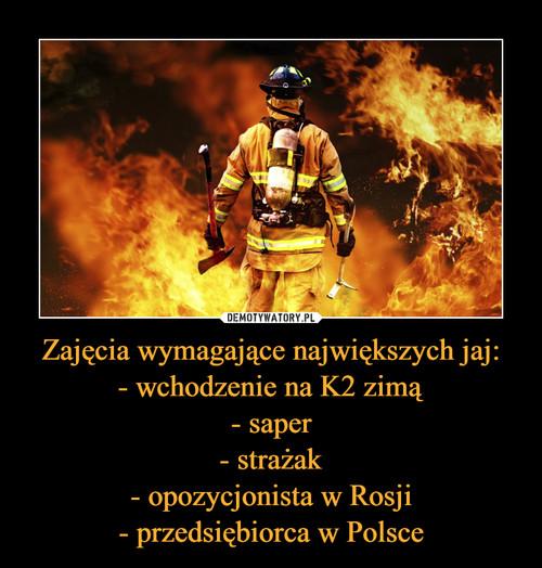 Zajęcia wymagające największych jaj: - wchodzenie na K2 zimą - saper - strażak - opozycjonista w Rosji - przedsiębiorca w Polsce