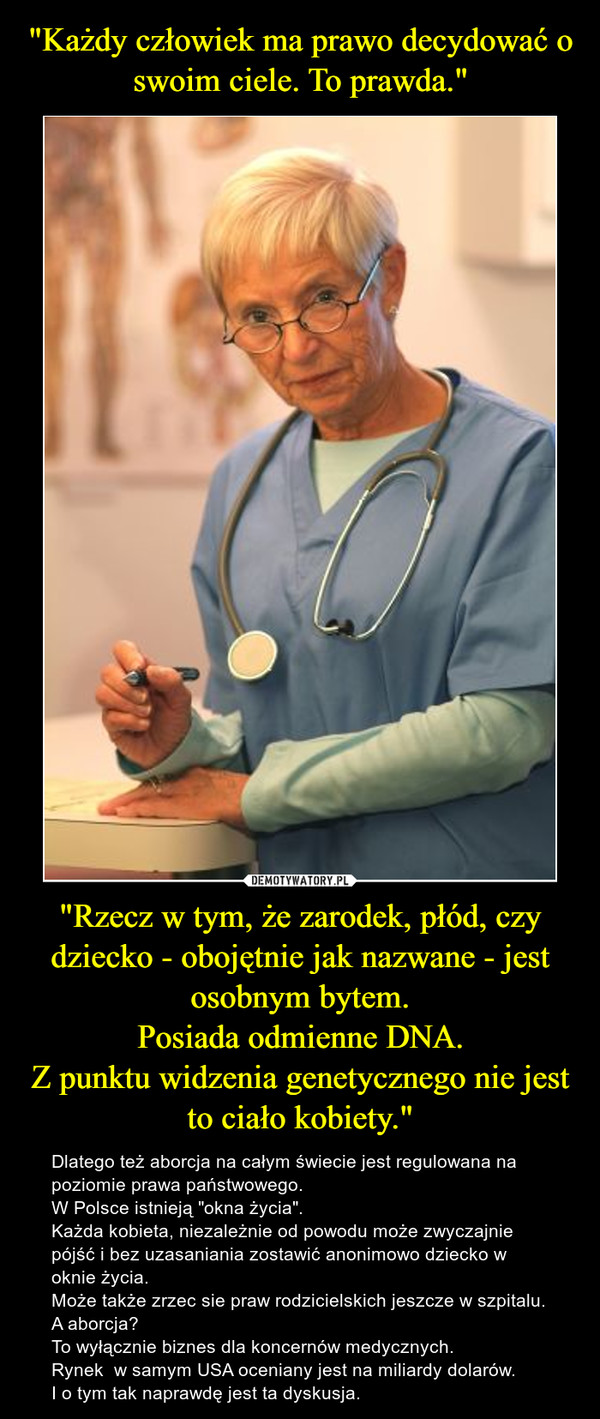 """""""Rzecz w tym, że zarodek, płód, czy dziecko - obojętnie jak nazwane - jest osobnym bytem.Posiada odmienne DNA.Z punktu widzenia genetycznego nie jest to ciało kobiety."""" – Dlatego też aborcja na całym świecie jest regulowana na poziomie prawa państwowego.W Polsce istnieją """"okna życia"""".Każda kobieta, niezależnie od powodu może zwyczajnie pójść i bez uzasaniania zostawić anonimowo dziecko w oknie życia.Może także zrzec sie praw rodzicielskich jeszcze w szpitalu.A aborcja? To wyłącznie biznes dla koncernów medycznych. Rynek  w samym USA oceniany jest na miliardy dolarów.I o tym tak naprawdę jest ta dyskusja."""