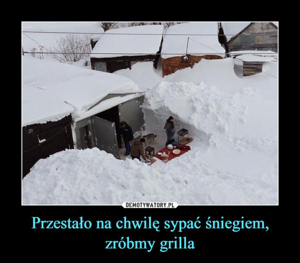 Przestało na chwilę sypać śniegiem, zróbmy grilla –