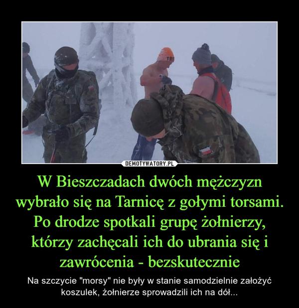 W Bieszczadach dwóch mężczyzn wybrało się na Tarnicę z gołymi torsami. Po drodze spotkali grupę żołnierzy, którzy zachęcali ich do ubrania się i zawrócenia - bezskutecznie