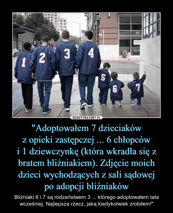 """""""Adoptowałem 7 dzieciakówz opieki zastępczej ... 6 chłopcówi 1 dziewczynkę (która wkradła się z bratem bliźniakiem). Zdjęcie moich dzieci wychodzących z sali sądowejpo adopcji bliźniaków – Bliźniaki 6 i 7 są rodzeństwem 3 ... którego adoptowałem lata wcześniej. Najlepsza rzecz, jaką kiedykolwiek zrobiłem!"""""""
