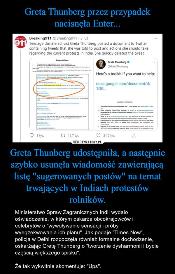 """Greta Thunberg udostępniła, a następnie szybko usunęła wiadomość zawierającą listę """"sugerowanych postów"""" na temat trwających w Indiach protestów rolników. – Ministerstwo Spraw Zagranicznych Indii wydało oświadczenie, w którym oskarża obcokrajowców i celebrytów o """"wywoływanie sensacji i próby wyegzekwowania ich planu"""". Jak podaje """"Times Now"""", policja w Delhi rozpoczęła również formalne dochodzenie, oskarżając Gretę Thunberg o """"tworzenie dysharmonii i bycie częścią większego spisku"""".Że tak wykwitnie skomentuje: """"Ups""""."""