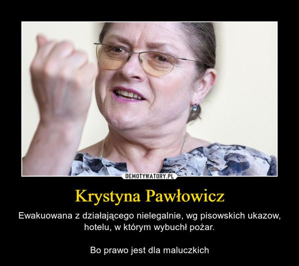 Krystyna Pawłowicz – Ewakuowana z działającego nielegalnie, wg pisowskich ukazow, hotelu, w którym wybuchł pożar.Bo prawo jest dla maluczkich