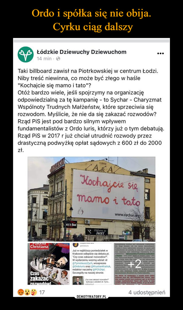"""–  Łódzkie Dziewuchy Dziewuchom14 min • <fcTaki billboard zawisł na Piotrkowskiej w centrum Łodzi.Niby treść niewinna, co może być złego w haśle""""Kochajcie się mamo i tato""""?Otóż bardzo wiele, jeśli spojrzymy na organizacjęodpowiedzialną za tę kampanię - to Sychar - CharyzmatWspólnoty Trudnych Małżeństw, które sprzeciwia sięrozwodom. Myślicie, że nie da się zakazać rozwodów?Rząd PiS jest pod bardzo silnym wpływemfundamentalistów z Ordo luris, którzy już o tym debatują.Rząd PiS w 2017 r już chciał utrudnić rozwody przezdrastyczną podwyżkę opłat sądowych z 600 zł do 2000zł."""