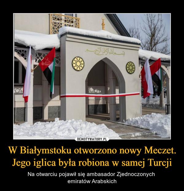 W Białymstoku otworzono nowy Meczet. Jego iglica była robiona w samej Turcji – Na otwarciu pojawił się ambasador Zjednoczonych emiratów Arabskich