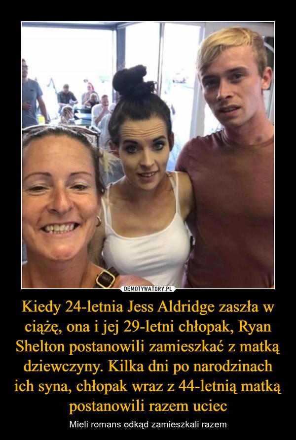 Kiedy 24-letnia Jess Aldridge zaszła w ciążę, ona i jej 29-letni chłopak, Ryan Shelton postanowili zamieszkać z matką dziewczyny. Kilka dni po narodzinach ich syna, chłopak wraz z 44-letnią matką postanowili razem uciec – Mieli romans odkąd zamieszkali razem