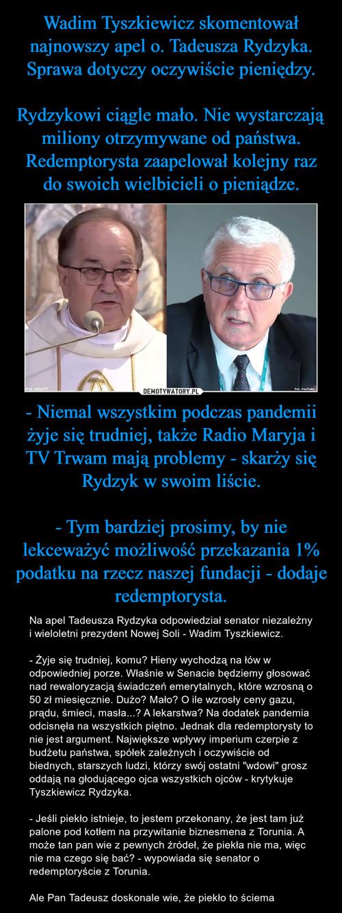 Wadim Tyszkiewicz skomentował najnowszy apel o. Tadeusza Rydzyka. Sprawa dotyczy oczywiście pieniędzy.  Rydzykowi ciągle mało. Nie wystarczają miliony otrzymywane od państwa. Redemptorysta zaapelował kolejny raz do swoich wielbicieli o pieniądze. - Niemal wszystkim podczas pandemii żyje się trudniej, także Radio Maryja i TV Trwam mają problemy - skarży się Rydzyk w swoim liście.  - Tym bardziej prosimy, by nie lekceważyć możliwość przekazania 1% podatku na rzecz naszej fundacji - dodaje redemptorysta.
