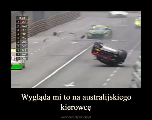 Wygląda mi to na australijskiego kierowcę –