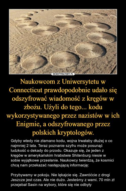 Naukowcom z Uniwersytetu w Connecticut prawdopodobnie udało się odszyfrować wiadomość z kręgów w zbożu. Użyli do tego... kodu wykorzystywanego przez nazistów w ich Enigmie, a odszyfrowanego przez polskich kryptologów.