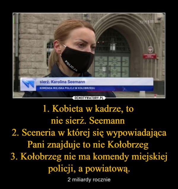 1. Kobieta w kadrze, to nie sierż. Seemann 2. Sceneria w której się wypowiadająca Pani znajduje to nie Kołobrzeg 3. Kołobrzeg nie ma komendy miejskiej policji, a powiatową. – 2 miliardy rocznie