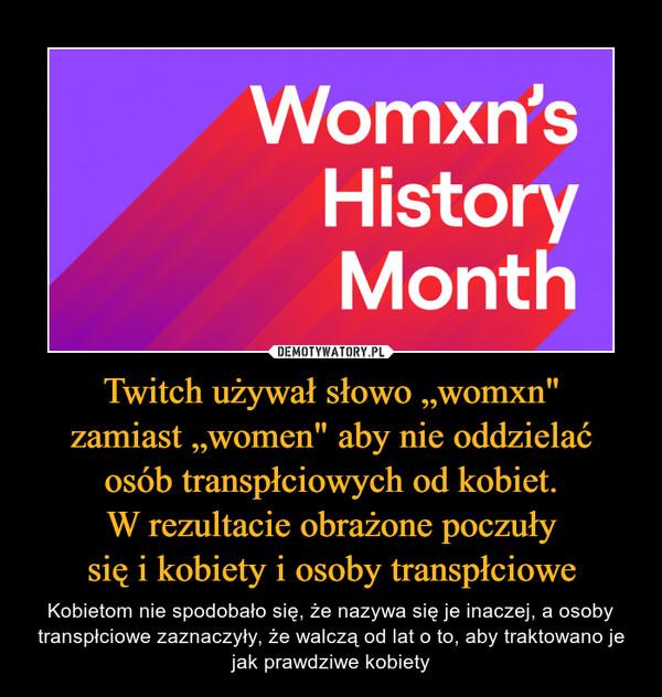 """Twitch używał słowo """"womxn""""zamiast """"women"""" aby nie oddzielaćosób transpłciowych od kobiet.W rezultacie obrażone poczułysię i kobiety i osoby transpłciowe – Kobietom nie spodobało się, że nazywa się je inaczej, a osoby transpłciowe zaznaczyły, że walczą od lat o to, aby traktowano je jak prawdziwe kobiety"""