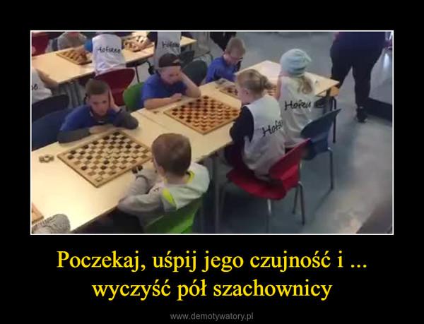Poczekaj, uśpij jego czujność i ... wyczyść pół szachownicy –
