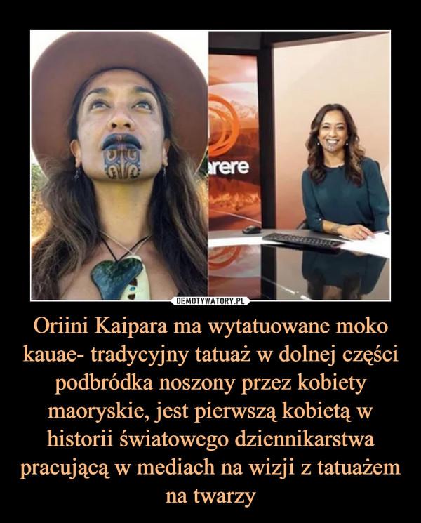 Oriini Kaipara ma wytatuowane moko kauae- tradycyjny tatuaż w dolnej części podbródka noszony przez kobiety maoryskie, jest pierwszą kobietą w historii światowego dziennikarstwa pracującą w mediach na wizji z tatuażem na twarzy –