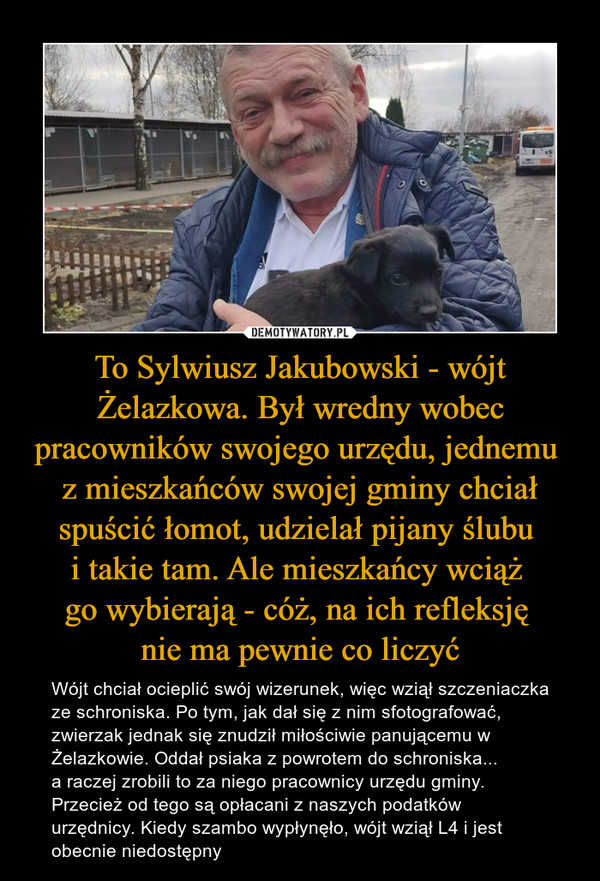 To Sylwiusz Jakubowski - wójt Żelazkowa. Był wredny wobec pracowników swojego urzędu, jednemu z mieszkańców swojej gminy chciał spuścić łomot, udzielał pijany ślubu i takie tam. Ale mieszkańcy wciąż go wybierają - cóż, na ich refleksję nie ma pewnie co liczyć – Wójt chciał ocieplić swój wizerunek, więc wziął szczeniaczka ze schroniska. Po tym, jak dał się z nim sfotografować, zwierzak jednak się znudził miłościwie panującemu w Żelazkowie. Oddał psiaka z powrotem do schroniska... a raczej zrobili to za niego pracownicy urzędu gminy. Przecież od tego są opłacani z naszych podatków urzędnicy. Kiedy szambo wypłynęło, wójt wziął L4 i jest obecnie niedostępny