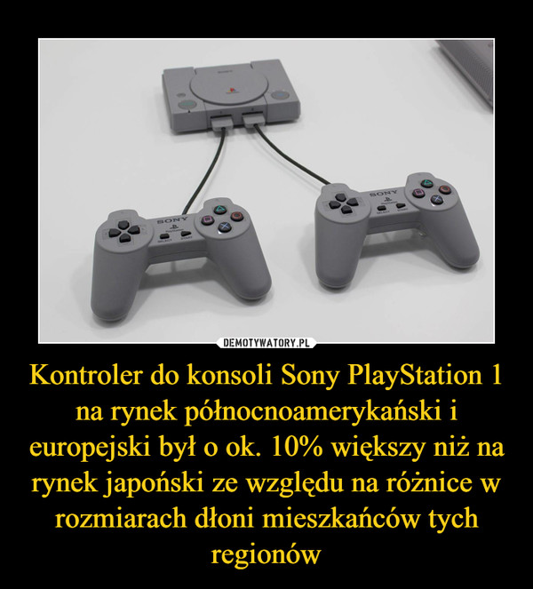Kontroler do konsoli Sony PlayStation 1 na rynek północnoamerykański i europejski był o ok. 10% większy niż na rynek japoński ze względu na różnice w rozmiarach dłoni mieszkańców tych regionów –