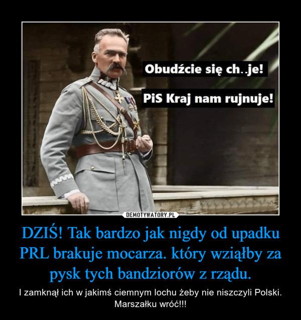 DZIŚ! Tak bardzo jak nigdy od upadku PRL brakuje mocarza. który wziąłby za pysk tych bandziorów z rządu. – I zamknął ich w jakimś ciemnym lochu żeby nie niszczyli Polski. Marszałku wróć!!!