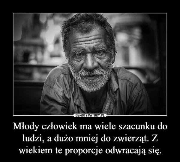 Młody człowiek ma wiele szacunku do ludzi, a dużo mniej do zwierząt. Z wiekiem te proporcje odwracają się. –