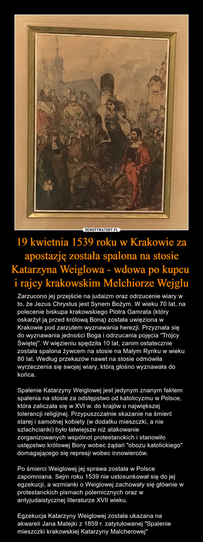 19 kwietnia 1539 roku w Krakowie za apostazję została spalona na stosie Katarzyna Weiglowa - wdowa po kupcu  i rajcy krakowskim Melchiorze Wejglu