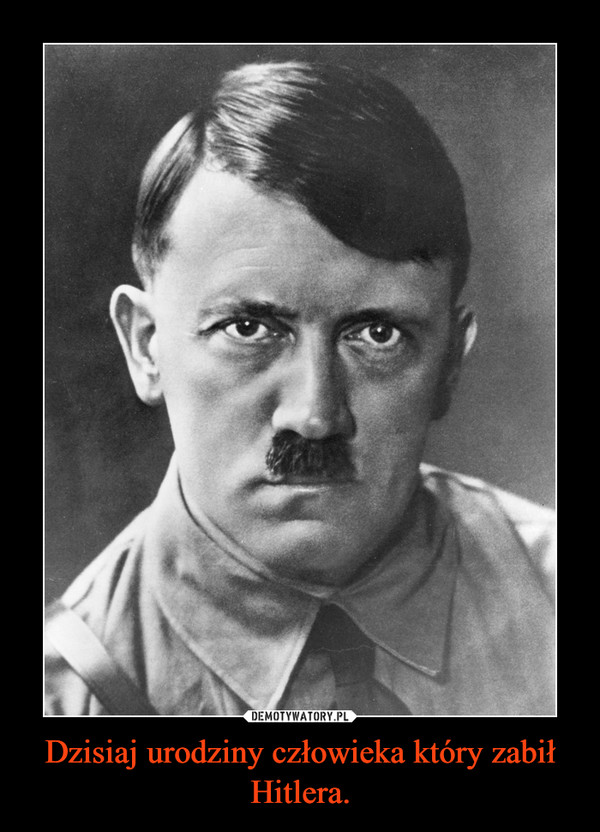 Dzisiaj urodziny człowieka który zabił Hitlera. –