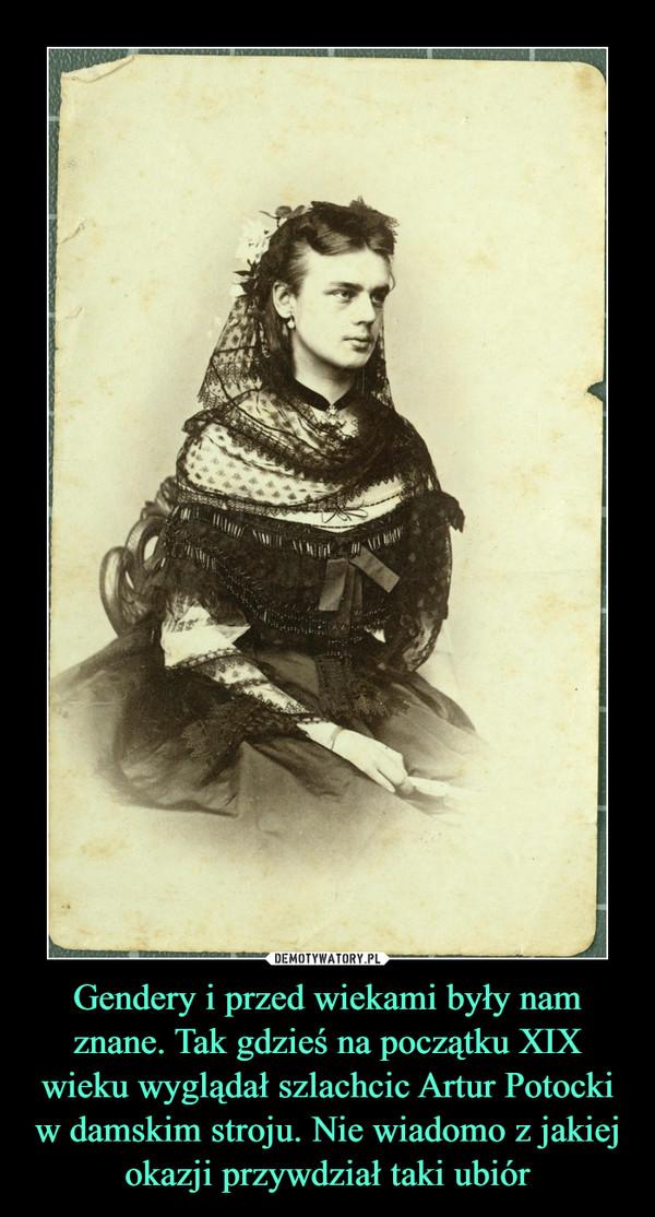 Gendery i przed wiekami były nam znane. Tak gdzieś na początku XIX wieku wyglądał szlachcic Artur Potocki w damskim stroju. Nie wiadomo z jakiej okazji przywdział taki ubiór –