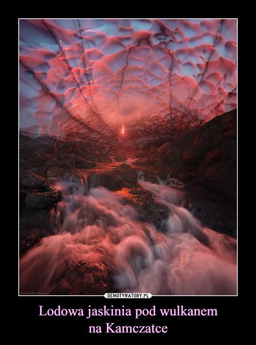 Lodowa jaskinia pod wulkanem na Kamczatce