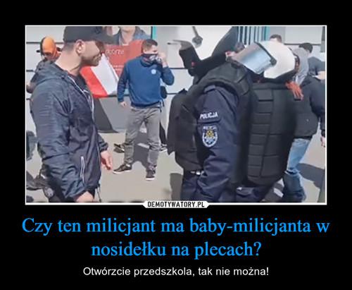 Czy ten milicjant ma baby-milicjanta w nosidełku na plecach?