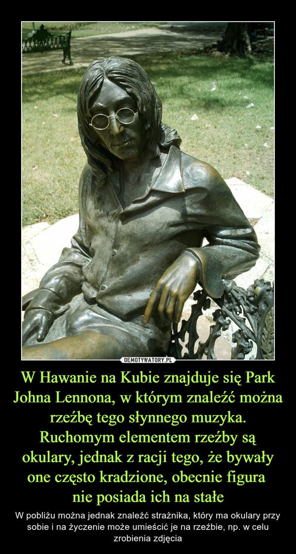 W Hawanie na Kubie znajduje się Park Johna Lennona, w którym znaleźć można rzeźbę tego słynnego muzyka. Ruchomym elementem rzeźby są okulary, jednak z racji tego, że bywały one często kradzione, obecnie figura nie posiada ich na stałe – W pobliżu można jednak znaleźć strażnika, który ma okulary przy sobie i na życzenie może umieścić je na rzeźbie, np. w celu zrobienia zdjęcia