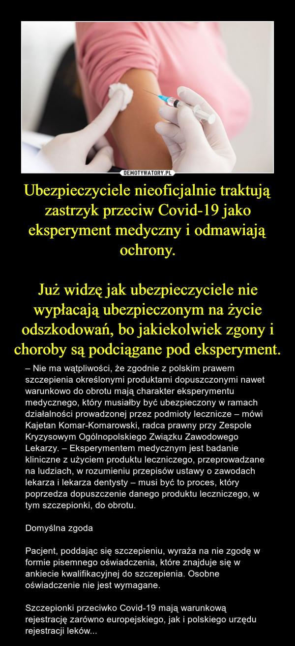 Ubezpieczyciele nieoficjalnie traktują zastrzyk przeciw Covid-19 jako eksperyment medyczny i odmawiają ochrony.Już widzę jak ubezpieczyciele nie wypłacają ubezpieczonym na życie odszkodowań, bo jakiekolwiek zgony i choroby są podciągane pod eksperyment. – – Nie ma wątpliwości, że zgodnie z polskim prawem szczepienia określonymi produktami dopuszczonymi nawet warunkowo do obrotu mają charakter eksperymentu medycznego, który musiałby być ubezpieczony w ramach działalności prowadzonej przez podmioty lecznicze – mówi Kajetan Komar-Komarowski, radca prawny przy Zespole Kryzysowym Ogólnopolskiego Związku Zawodowego Lekarzy. – Eksperymentem medycznym jest badanie kliniczne z użyciem produktu leczniczego, przeprowadzane na ludziach, w rozumieniu przepisów ustawy o zawodach lekarza i lekarza dentysty – musi być to proces, który poprzedza dopuszczenie danego produktu leczniczego, w tym szczepionki, do obrotu.Domyślna zgodaPacjent, poddając się szczepieniu, wyraża na nie zgodę w formie pisemnego oświadczenia, które znajduje się w ankiecie kwalifikacyjnej do szczepienia. Osobne oświadczenie nie jest wymagane.Szczepionki przeciwko Covid-19 mają warunkową rejestrację zarówno europejskiego, jak i polskiego urzędu rejestracji leków...