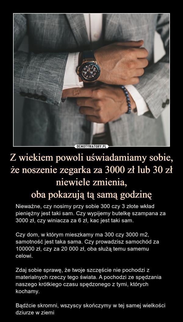 Z wiekiem powoli uświadamiamy sobie, że noszenie zegarka za 3000 zł lub 30 zł niewiele zmienia,oba pokazują tą samą godzinę – Nieważne, czy nosimy przy sobie 300 czy 3 złote wkład pieniężny jest taki sam. Czy wypijemy butelkę szampana za 3000 zł, czy winiacza za 6 zł, kac jest taki sam. Czy dom, w którym mieszkamy ma 300 czy 3000 m2, samotność jest taka sama. Czy prowadzisz samochód za 100000 zł, czy za 20 000 zł, oba służą temu samemu celowi. Zdaj sobie sprawę, że twoje szczęście nie pochodzi z materialnych rzeczy tego świata. A pochodzi ze spędzania naszego krótkiego czasu spędzonego z tymi, których kochamy.Bądźcie skromni, wszyscy skończymy w tej samej wielkości dziurze w ziemi Nieważne, czy nosimy przy sobie 300 czy 3 złote wkład pieniężny jest taki sam. Czy wypijemy butelkę szampana za 3000 zł, czy winiacza za 6 zł, kac jest taki sam. Czy dom, w którym mieszkamy ma 300 czy 3000 m2, samotność jest taka sama. Czy prowadzisz samochód za 100000 zł, czy za 20 000 zł, oba służą temu samemu celowi. Zdaj sobie sprawę, że twoje szczęście nie pochodzi z materialnych rzeczy tego świata. A pochodzi ze spędzania naszego krótkiego czasu spędzonego z tymi, których kochamy. Bądźcie skromni, wszyscy skończymy w tej samej wielkości dziurze w ziemi