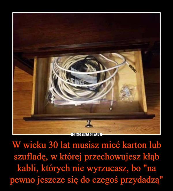 """W wieku 30 lat musisz mieć karton lub szufladę, w której przechowujesz kłąb kabli, których nie wyrzucasz, bo """"na pewno jeszcze się do czegoś przydadzą"""" –"""