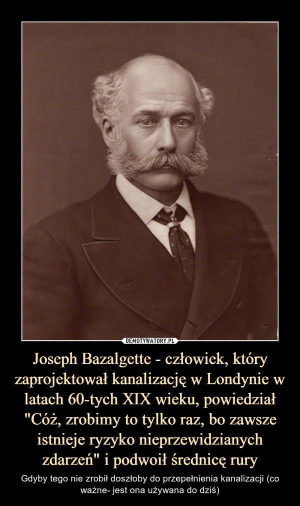 """Joseph Bazalgette - człowiek, który zaprojektował kanalizację w Londynie w latach 60-tych XIX wieku, powiedział """"Cóż, zrobimy to tylko raz, bo zawsze istnieje ryzyko nieprzewidzianych zdarzeń"""" i podwoił średnicę rury – Gdyby tego nie zrobił doszłoby do przepełnienia kanalizacji (co ważne- jest ona używana do dziś)"""