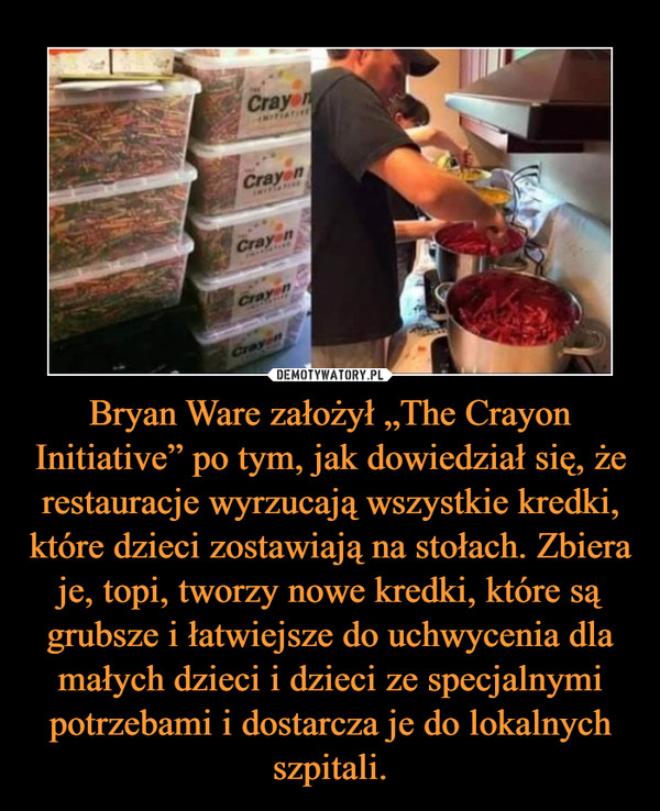 """Bryan Ware założył """"The Crayon Initiative"""" po tym, jak dowiedział się, że restauracje wyrzucają wszystkie kredki, które dzieci zostawiają na stołach. Zbiera je, topi, tworzy nowe kredki, które są grubsze i łatwiejsze do uchwycenia dla małych dzieci i dzieci ze specjalnymi potrzebami i dostarcza je do lokalnych szpitali. –"""