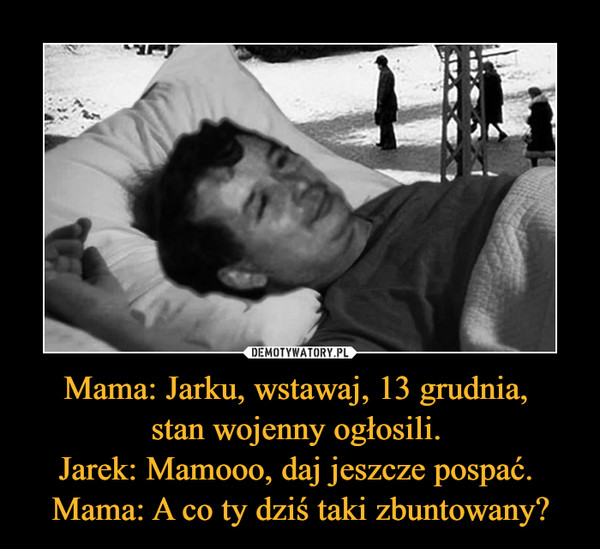 Mama: Jarku, wstawaj, 13 grudnia, stan wojenny ogłosili. Jarek: Mamooo, daj jeszcze pospać. Mama: A co ty dziś taki zbuntowany? –