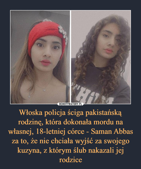 Włoska policja ściga pakistańską rodzinę, która dokonała mordu na własnej, 18-letniej córce - Saman Abbas za to, że nie chciała wyjść za swojego kuzyna, z którym ślub nakazali jej rodzice –