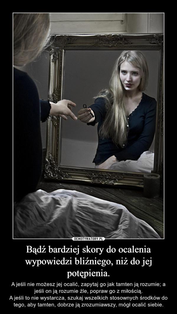 Bądź bardziej skory do ocalenia wypowiedzi bliźniego, niż do jej potępienia. – A jeśli nie możesz jej ocalić, zapytaj go jak tamten ją rozumie; a jeśli on ją rozumie źle, popraw go z miłością.A jeśli to nie wystarcza, szukaj wszelkich stosownych środków do tego, aby tamten, dobrze ją zrozumiawszy, mógł ocalić siebie.