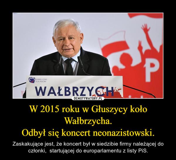 W 2015 roku w Głuszycy koło Wałbrzycha.Odbył się koncert neonazistowski. – Zaskakujące jest, że koncert był w siedzibie firmy należącej do członki,  startującej do europarlamentu z listy PiS.