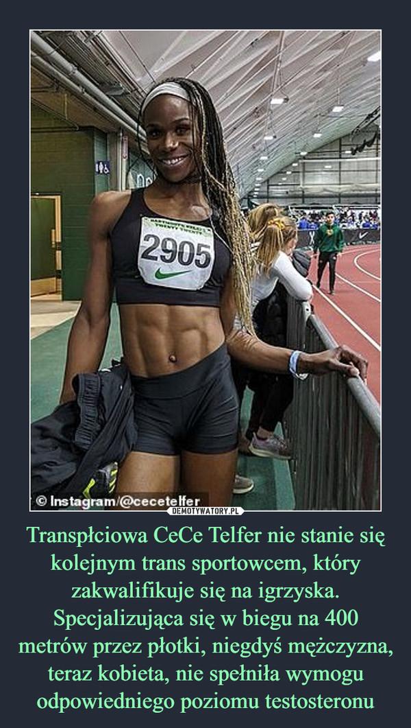 Transpłciowa CeCe Telfer nie stanie się kolejnym trans sportowcem, który zakwalifikuje się na igrzyska. Specjalizująca się w biegu na 400 metrów przez płotki, niegdyś mężczyzna, teraz kobieta, nie spełniła wymogu odpowiedniego poziomu testosteronu –