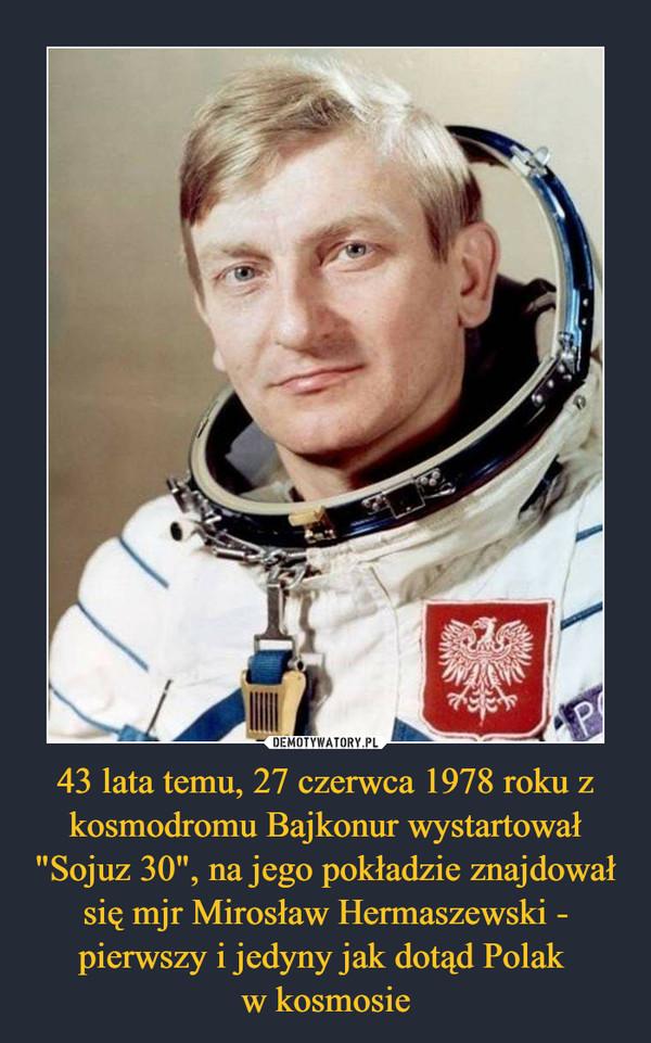 """43 lata temu, 27 czerwca 1978 roku z kosmodromu Bajkonur wystartował """"Sojuz 30"""", na jego pokładzie znajdował się mjr Mirosław Hermaszewski - pierwszy i jedyny jak dotąd Polak w kosmosie –"""