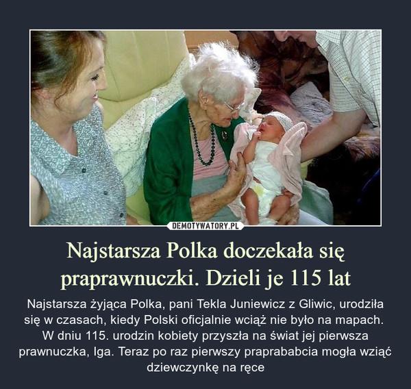 Najstarsza Polka doczekała się praprawnuczki. Dzieli je 115 lat – Najstarsza żyjąca Polka, pani Tekla Juniewicz z Gliwic, urodziła się w czasach, kiedy Polski oficjalnie wciąż nie było na mapach. W dniu 115. urodzin kobiety przyszła na świat jej pierwsza prawnuczka, Iga. Teraz po raz pierwszy praprababcia mogła wziąć dziewczynkę na ręce